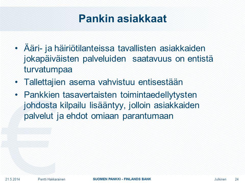 Julkinen Pankin asiakkaat •Ääri- ja häiriötilanteissa tavallisten asiakkaiden jokapäiväisten palveluiden saatavuus on entistä turvatumpaa •Tallettajien asema vahvistuu entisestään •Pankkien tasavertaisten toimintaedellytysten johdosta kilpailu lisääntyy, jolloin asiakkaiden palvelut ja ehdot omiaan parantumaan 24 21.5.2014Pentti Hakkarainen