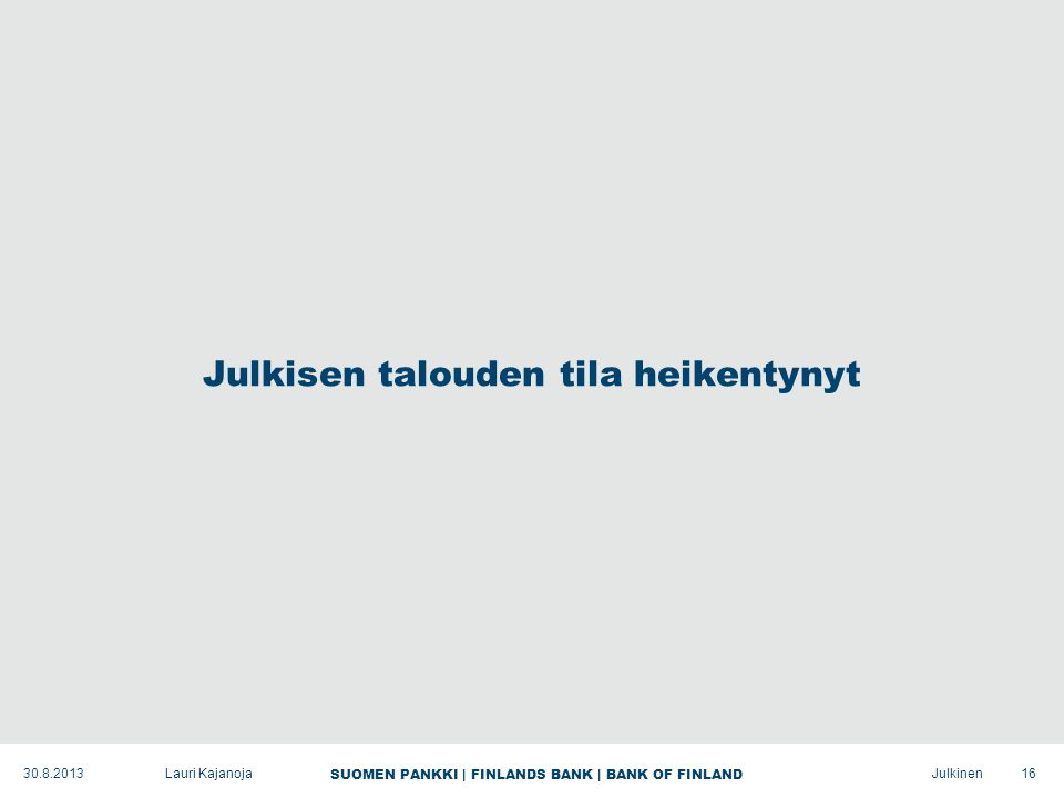 SUOMEN PANKKI | FINLANDS BANK | BANK OF FINLAND Julkinen Julkisen talouden tila heikentynyt 16Lauri Kajanoja30.8.2013