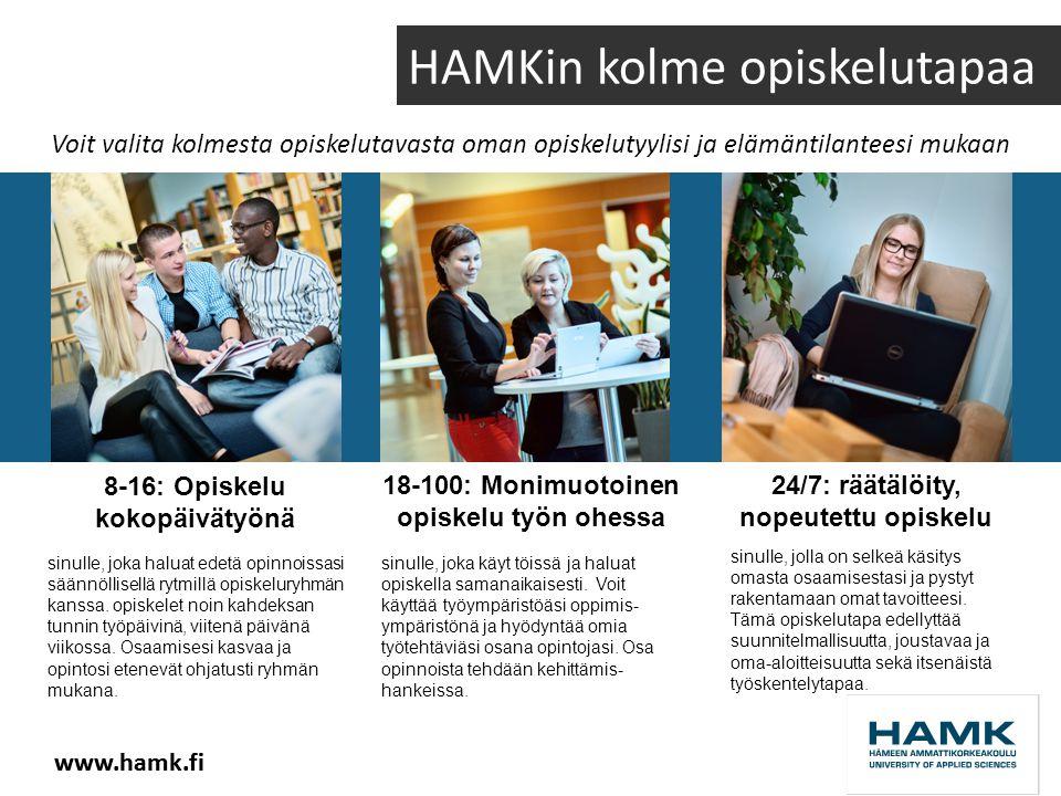 www.hamk.fi Voit valita kolmesta opiskelutavasta oman opiskelutyylisi ja elämäntilanteesi mukaan HAMKin kolme opiskelutapaa 8-16: Opiskelu kokopäivätyönä 18-100: Monimuotoinen opiskelu työn ohessa 24/7: räätälöity, nopeutettu opiskelu sinulle, joka haluat edetä opinnoissasi säännöllisellä rytmillä opiskeluryhmän kanssa.