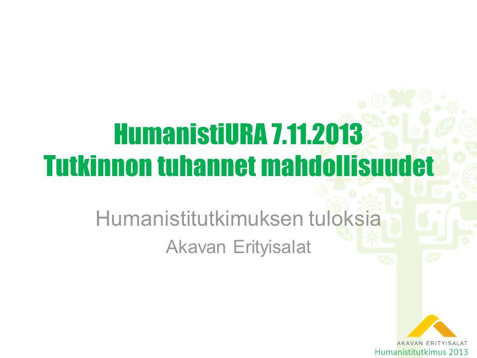 HumanistiURA 7.11.2013 Tutkinnon tuhannet mahdollisuudet Humanistitutkimuksen tuloksia Akavan Erityisalat Humanistitutkimus 2013