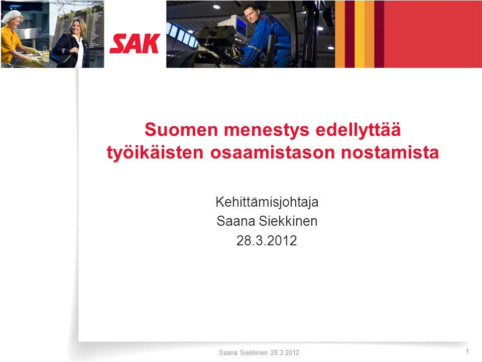 SAK:n toiminta-ajatus Saana Siekkinen 28.3.2012 1 Suomen menestys edellyttää työikäisten osaamistason nostamista Kehittämisjohtaja Saana Siekkinen 28.3.2012