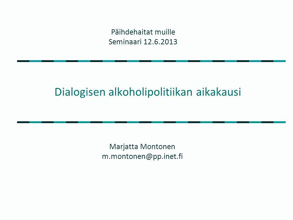 Dialogisen alkoholipolitiikan aikakausi Marjatta Montonen m.montonen@pp.inet.fi Päihdehaitat muille Seminaari 12.6.2013