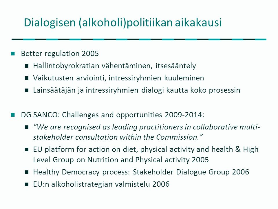 Dialogisen (alkoholi)politiikan aikakausi  Better regulation 2005  Hallintobyrokratian vähentäminen, itsesääntely  Vaikutusten arviointi, intressiryhmien kuuleminen  Lainsäätäjän ja intressiryhmien dialogi kautta koko prosessin  DG SANCO: Challenges and opportunities 2009-2014:  We are recognised as leading practitioners in collaborative multi- stakeholder consultation within the Commission.  EU platform for action on diet, physical activity and health & High Level Group on Nutrition and Physical activity 2005  Healthy Democracy process: Stakeholder Dialogue Group 2006  EU:n alkoholistrategian valmistelu 2006