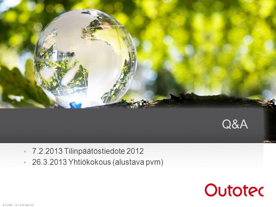 © Outotec - All rights reserved Q&A  7.2.2013 Tilinpäätöstiedote 2012  26.3.2013 Yhtiökokous (alustava pvm)