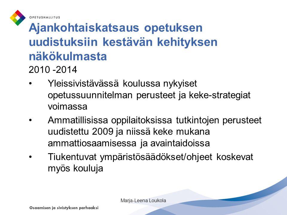 Ajankohtaiskatsaus opetuksen uudistuksiin kestävän kehityksen näkökulmasta 2010 -2014 •Yleissivistävässä koulussa nykyiset opetussuunnitelman perusteet ja keke-strategiat voimassa •Ammatillisissa oppilaitoksissa tutkintojen perusteet uudistettu 2009 ja niissä keke mukana ammattiosaamisessa ja avaintaidoissa •Tiukentuvat ympäristösäädökset/ohjeet koskevat myös kouluja Marja-Leena Loukola