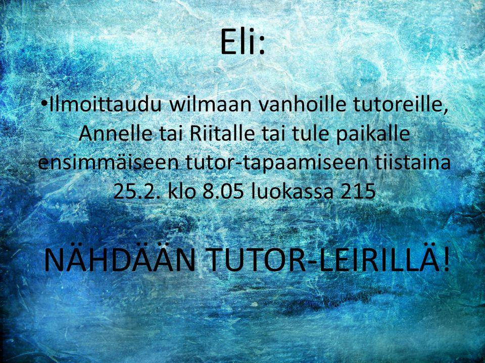 Eli: • Ilmoittaudu wilmaan vanhoille tutoreille, Annelle tai Riitalle tai tule paikalle ensimmäiseen tutor-tapaamiseen tiistaina 25.2.