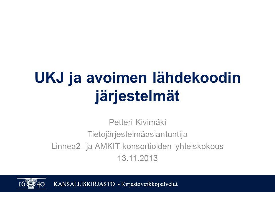 KANSALLISKIRJASTO - Kirjastoverkkopalvelut UKJ ja avoimen lähdekoodin järjestelmät Petteri Kivimäki Tietojärjestelmäasiantuntija Linnea2- ja AMKIT-konsortioiden yhteiskokous 13.11.2013