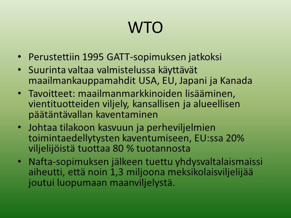 WTO • Perustettiin 1995 GATT-sopimuksen jatkoksi • Suurinta valtaa valmistelussa käyttävät maailmankauppamahdit USA, EU, Japani ja Kanada • Tavoitteet: maailmanmarkkinoiden lisääminen, vientituotteiden viljely, kansallisen ja alueellisen päätäntävallan kaventaminen • Johtaa tilakoon kasvuun ja perheviljelmien toimintaedellytysten kaventumiseen, EU:ssa 20% viljelijöistä tuottaa 80 % tuotannosta • Nafta-sopimuksen jälkeen tuettu yhdysvaltalaismaissi aiheutti, että noin 1,3 miljoona meksikolaisviljelijää joutui luopumaan maanviljelystä.