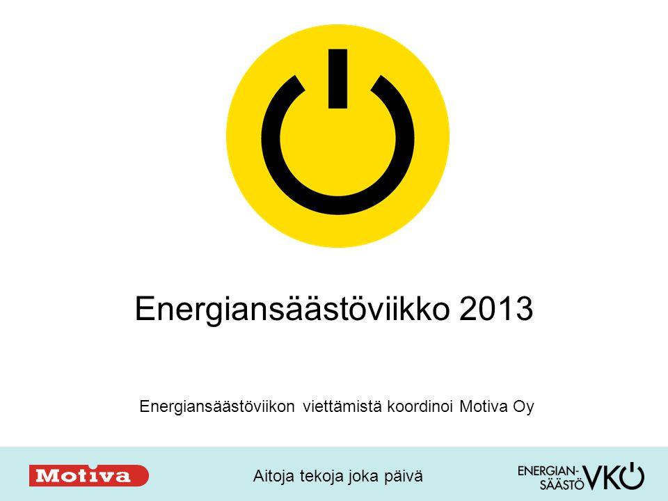 Aitoja tekoja joka päivä Energiansäästöviikko 2013 Energiansäästöviikon viettämistä koordinoi Motiva Oy