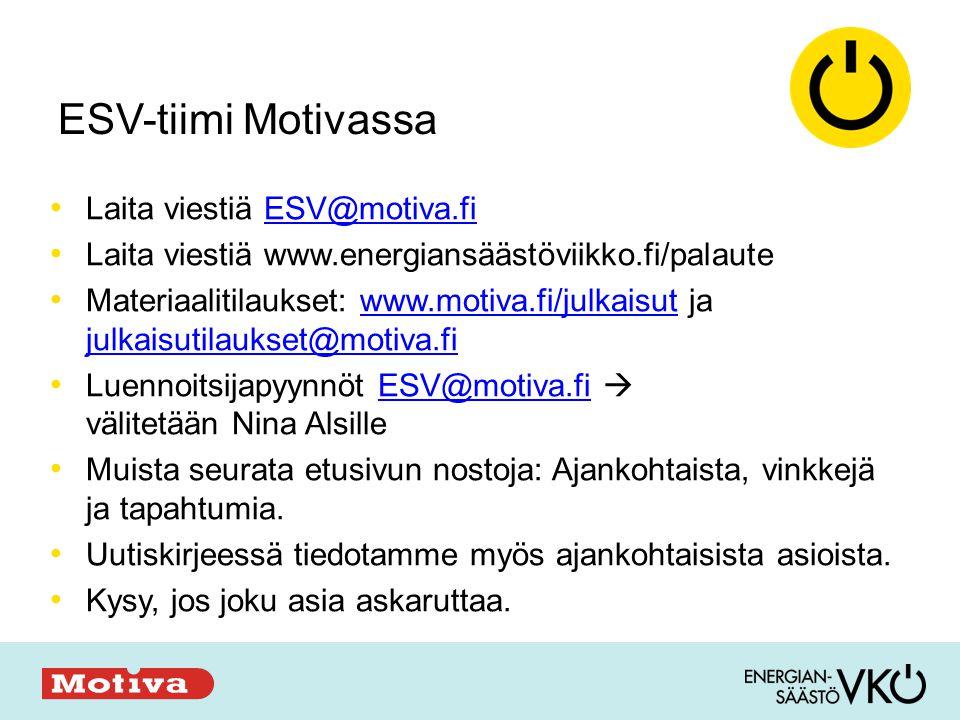 ESV-tiimi Motivassa • Laita viestiä ESV@motiva.fiESV@motiva.fi • Laita viestiä www.energiansäästöviikko.fi/palaute • Materiaalitilaukset: www.motiva.fi/julkaisut ja julkaisutilaukset@motiva.fiwww.motiva.fi/julkaisut julkaisutilaukset@motiva.fi • Luennoitsijapyynnöt ESV@motiva.fi  välitetään Nina AlsilleESV@motiva.fi • Muista seurata etusivun nostoja: Ajankohtaista, vinkkejä ja tapahtumia.