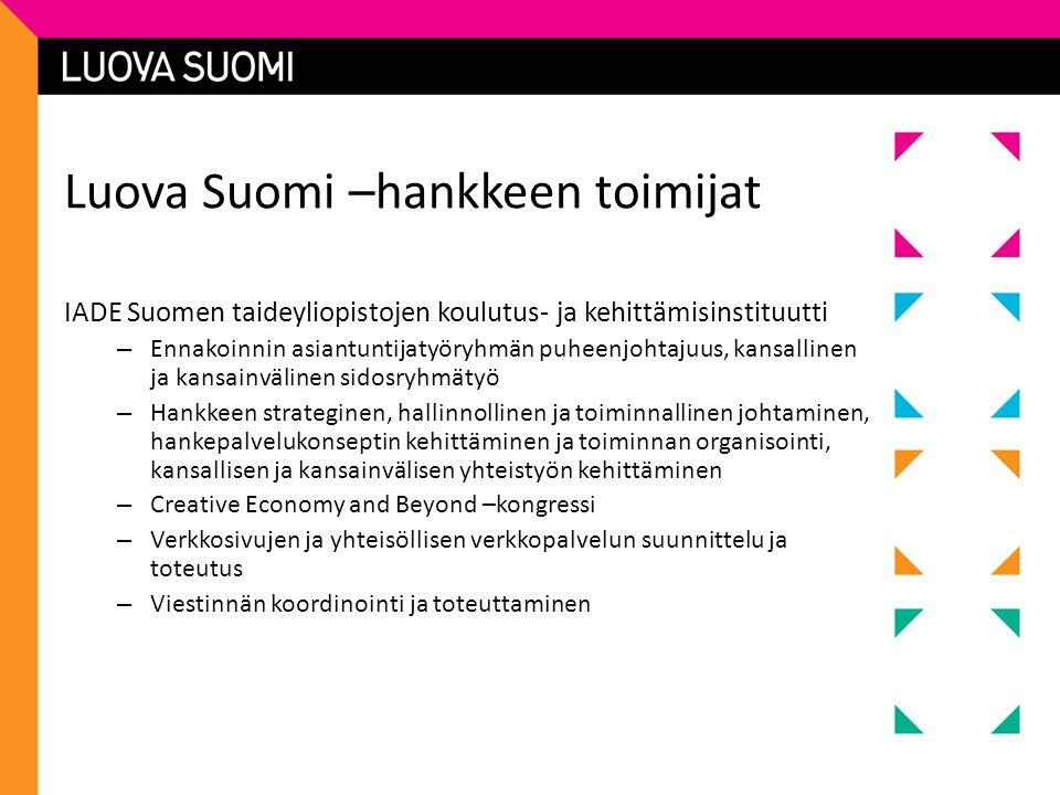 Luova Suomi –hankkeen toimijat IADE Suomen taideyliopistojen koulutus- ja kehittämisinstituutti – Ennakoinnin asiantuntijatyöryhmän puheenjohtajuus, kansallinen ja kansainvälinen sidosryhmätyö – Hankkeen strateginen, hallinnollinen ja toiminnallinen johtaminen, hankepalvelukonseptin kehittäminen ja toiminnan organisointi, kansallisen ja kansainvälisen yhteistyön kehittäminen – Creative Economy and Beyond –kongressi – Verkkosivujen ja yhteisöllisen verkkopalvelun suunnittelu ja toteutus – Viestinnän koordinointi ja toteuttaminen