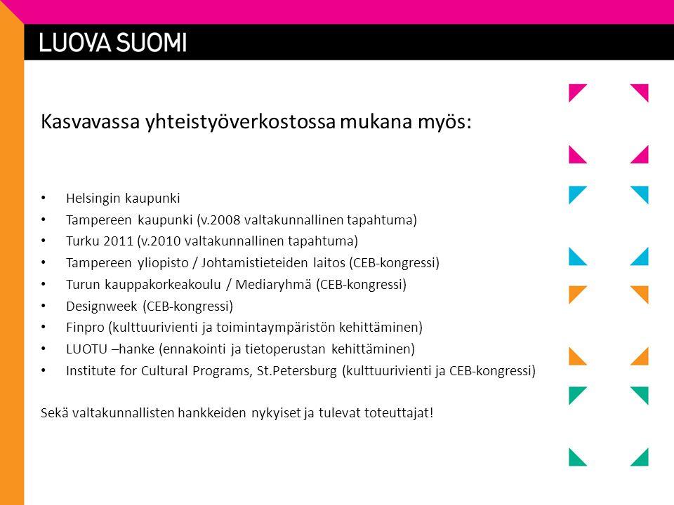 Kasvavassa yhteistyöverkostossa mukana myös: • Helsingin kaupunki • Tampereen kaupunki (v.2008 valtakunnallinen tapahtuma) • Turku 2011 (v.2010 valtakunnallinen tapahtuma) • Tampereen yliopisto / Johtamistieteiden laitos (CEB-kongressi) • Turun kauppakorkeakoulu / Mediaryhmä (CEB-kongressi) • Designweek (CEB-kongressi) • Finpro (kulttuurivienti ja toimintaympäristön kehittäminen) • LUOTU –hanke (ennakointi ja tietoperustan kehittäminen) • Institute for Cultural Programs, St.Petersburg (kulttuurivienti ja CEB-kongressi) Sekä valtakunnallisten hankkeiden nykyiset ja tulevat toteuttajat!