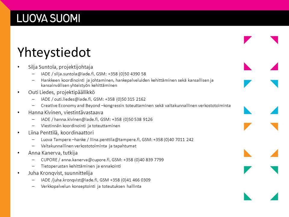 Yhteystiedot • Silja Suntola, projektijohtaja – IADE / silja.suntola@iade.fi, GSM: +358 (0)50 4390 58 – Hankkeen koordinointi ja johtaminen, hankepalveluiden kehittäminen sekä kansallisen ja kansainvälisen yhteistyön kehittäminen • Outi Liedes, projektipäällikkö – IADE / outi.liedes@iade.fi, GSM: +358 (0)50 315 2162 – Creative Economy and Beyond –kongressin toteuttaminen sekä valtakunnallinen verkostotoiminta • Hanna Kivinen, viestintävastaava – IADE / hanna.kivinen@iade.fi, GSM: +358 (0)50 538 9126 – Viestinnän koordinointi ja toteuttaminen • Liina Penttilä, koordinaattori – Luova Tampere –hanke / liina.penttila@tampere.fi, GSM: +358 (0)40 7011 242 – Valtakunnallinen verkostotoiminta ja tapahtumat • Anna Kanerva, tutkija – CUPORE / anna.kanerva@cupore.fi, GSM: +358 (0)40 839 7799 – Tietoperustan kehittäminen ja ennakointi • Juha Kronqvist, suunnittelija – IADE /juha.kronqvist@iade.fi, GSM +358 (0)41 466 0309 – Verkkopalvelun konseptointi ja toteutuksen hallinta