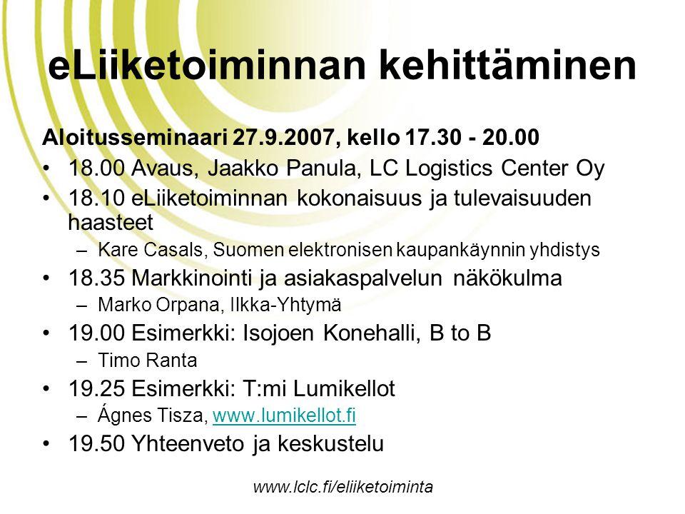 www.lclc.fi/eliiketoiminta eLiiketoiminnan kehittäminen Aloitusseminaari 27.9.2007, kello 17.30 - 20.00 •18.00 Avaus, Jaakko Panula, LC Logistics Center Oy •18.10 eLiiketoiminnan kokonaisuus ja tulevaisuuden haasteet –Kare Casals, Suomen elektronisen kaupankäynnin yhdistys •18.35 Markkinointi ja asiakaspalvelun näkökulma –Marko Orpana, Ilkka-Yhtymä •19.00 Esimerkki: Isojoen Konehalli, B to B –Timo Ranta •19.25 Esimerkki: T:mi Lumikellot –Ágnes Tisza, www.lumikellot.fiwww.lumikellot.fi •19.50 Yhteenveto ja keskustelu