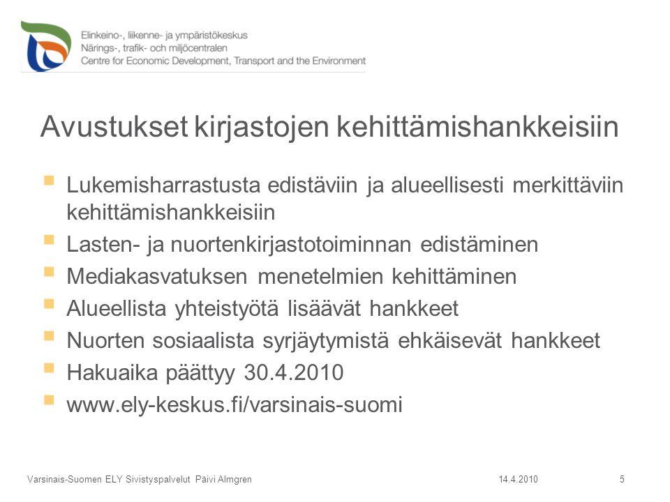 Avustukset kirjastojen kehittämishankkeisiin  Lukemisharrastusta edistäviin ja alueellisesti merkittäviin kehittämishankkeisiin  Lasten- ja nuortenkirjastotoiminnan edistäminen  Mediakasvatuksen menetelmien kehittäminen  Alueellista yhteistyötä lisäävät hankkeet  Nuorten sosiaalista syrjäytymistä ehkäisevät hankkeet  Hakuaika päättyy 30.4.2010  www.ely-keskus.fi/varsinais-suomi 14.4.2010Varsinais-Suomen ELY Sivistyspalvelut Päivi Almgren 5