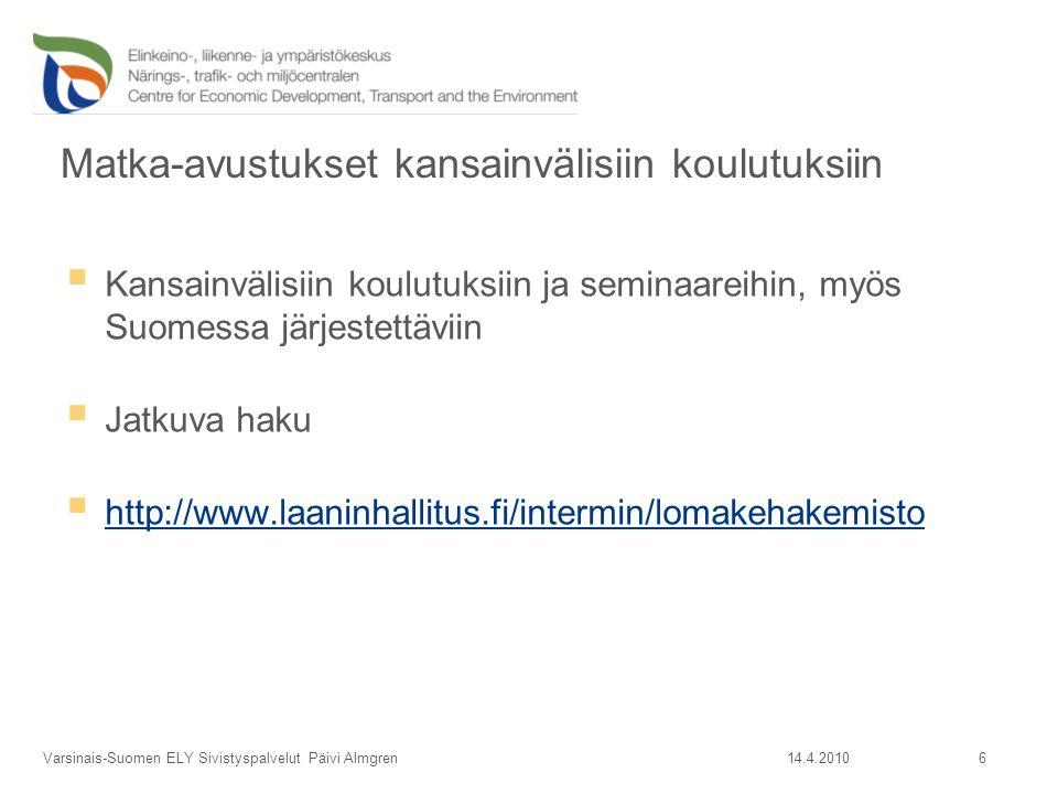 Matka-avustukset kansainvälisiin koulutuksiin  Kansainvälisiin koulutuksiin ja seminaareihin, myös Suomessa järjestettäviin  Jatkuva haku  http://www.laaninhallitus.fi/intermin/lomakehakemisto http://www.laaninhallitus.fi/intermin/lomakehakemisto 14.4.2010Varsinais-Suomen ELY Sivistyspalvelut Päivi Almgren 6