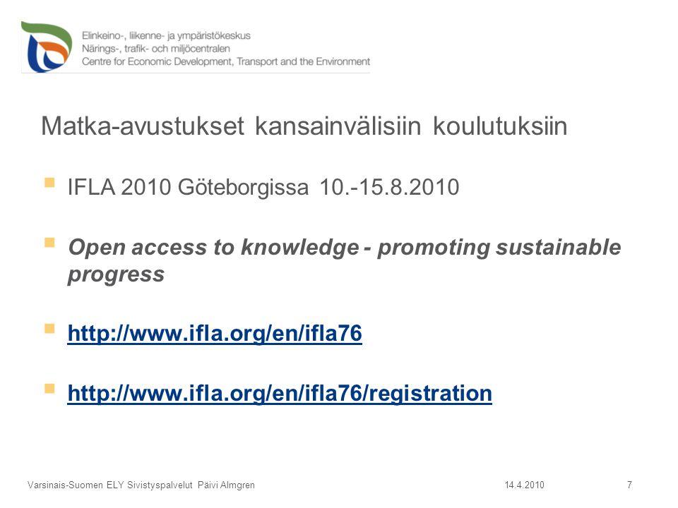 Matka-avustukset kansainvälisiin koulutuksiin  IFLA 2010 Göteborgissa 10.-15.8.2010  Open access to knowledge - promoting sustainable progress  http://www.ifla.org/en/ifla76 http://www.ifla.org/en/ifla76  http://www.ifla.org/en/ifla76/registration http://www.ifla.org/en/ifla76/registration 14.4.2010Varsinais-Suomen ELY Sivistyspalvelut Päivi Almgren 7