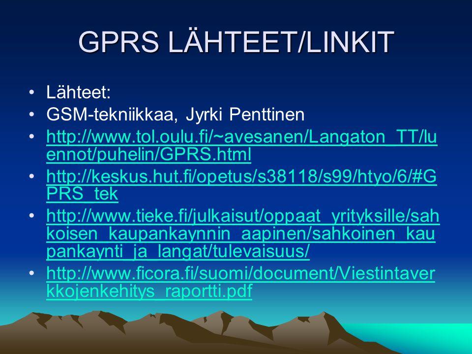 GPRS LÄHTEET/LINKIT •Lähteet: •GSM-tekniikkaa, Jyrki Penttinen •http://www.tol.oulu.fi/~avesanen/Langaton_TT/lu ennot/puhelin/GPRS.htmlhttp://www.tol.oulu.fi/~avesanen/Langaton_TT/lu ennot/puhelin/GPRS.html •http://keskus.hut.fi/opetus/s38118/s99/htyo/6/#G PRS_tekhttp://keskus.hut.fi/opetus/s38118/s99/htyo/6/#G PRS_tek •http://www.tieke.fi/julkaisut/oppaat_yrityksille/sah koisen_kaupankaynnin_aapinen/sahkoinen_kau pankaynti_ja_langat/tulevaisuus/http://www.tieke.fi/julkaisut/oppaat_yrityksille/sah koisen_kaupankaynnin_aapinen/sahkoinen_kau pankaynti_ja_langat/tulevaisuus/ •http://www.ficora.fi/suomi/document/Viestintaver kkojenkehitys_raportti.pdfhttp://www.ficora.fi/suomi/document/Viestintaver kkojenkehitys_raportti.pdf