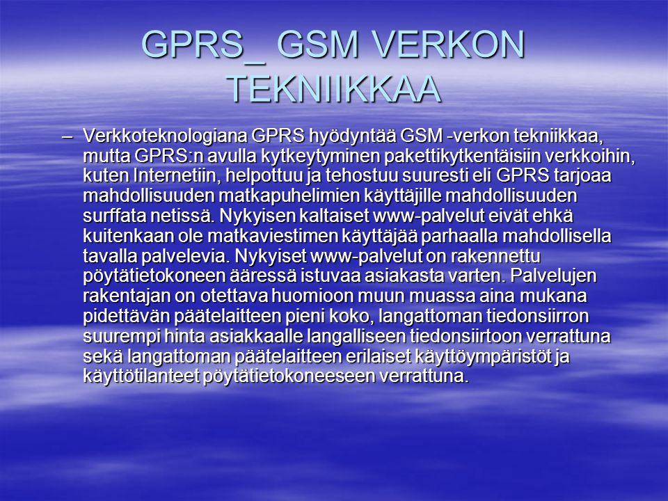 GPRS_ GSM VERKON TEKNIIKKAA –Verkkoteknologiana GPRS hyödyntää GSM -verkon tekniikkaa, mutta GPRS:n avulla kytkeytyminen pakettikytkentäisiin verkkoihin, kuten Internetiin, helpottuu ja tehostuu suuresti eli GPRS tarjoaa mahdollisuuden matkapuhelimien käyttäjille mahdollisuuden surffata netissä.