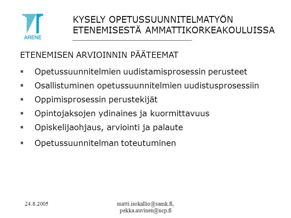 24.8.2005matti.isokallio@samk.fi, pekka.auvinen@ncp.fi ETENEMISEN ARVIOINNIN PÄÄTEEMAT  Opetussuunnitelmien uudistamisprosessin perusteet  Osallistuminen opetussuunnitelmien uudistusprosessiin  Oppimisprosessin perustekijät  Opintojaksojen ydinaines ja kuormittavuus  Opiskelijaohjaus, arviointi ja palaute  Opetussuunnitelman toteutuminen KYSELY OPETUSSUUNNITELMATYÖN ETENEMISESTÄ AMMATTIKORKEAKOULUISSA