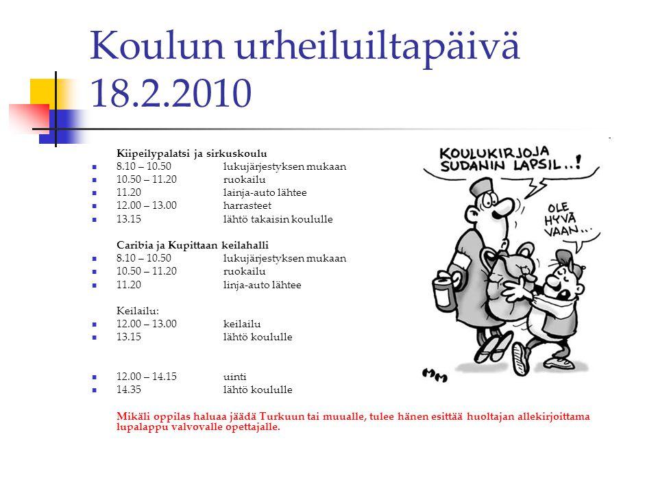 Koulun urheiluiltapäivä 18.2.2010 Kiipeilypalatsi ja sirkuskoulu  8.10 – 10.50 lukujärjestyksen mukaan  10.50 – 11.20 ruokailu  11.20lainja-auto lähtee  12.00 – 13.00 harrasteet  13.15 lähtö takaisin koululle Caribia ja Kupittaan keilahalli  8.10 – 10.50 lukujärjestyksen mukaan  10.50 – 11.20 ruokailu  11.20linja-auto lähtee Keilailu:  12.00 – 13.00 keilailu  13.15 lähtö koululle  12.00 – 14.15 uinti  14.35 lähtö koululle Mikäli oppilas haluaa jäädä Turkuun tai muualle, tulee hänen esittää huoltajan allekirjoittama lupalappu valvovalle opettajalle.