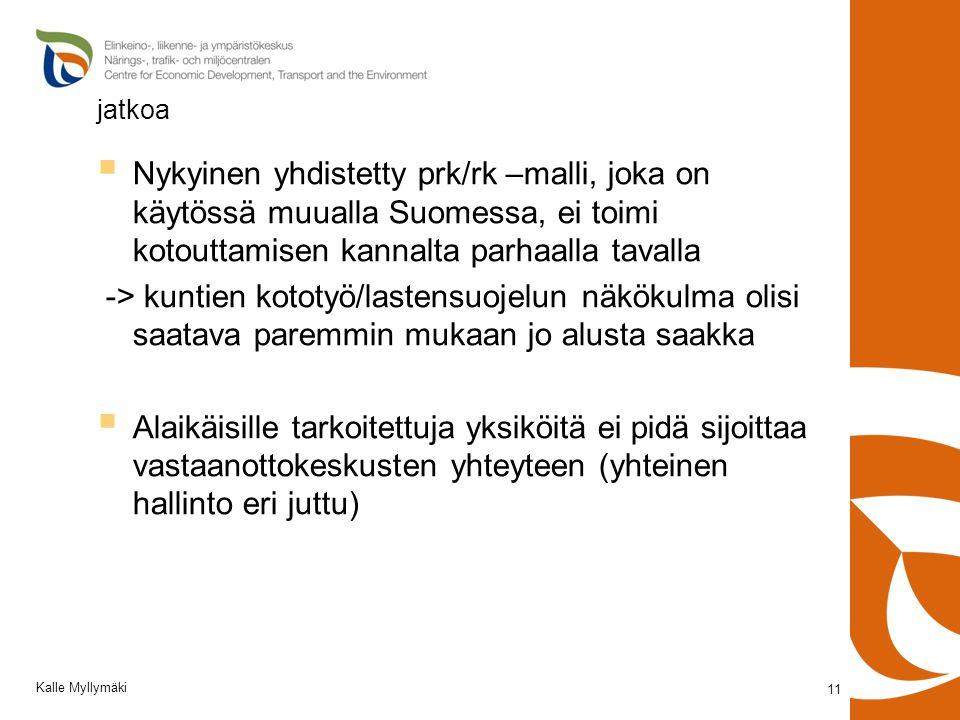 jatkoa  Nykyinen yhdistetty prk/rk –malli, joka on käytössä muualla Suomessa, ei toimi kotouttamisen kannalta parhaalla tavalla -> kuntien kototyö/lastensuojelun näkökulma olisi saatava paremmin mukaan jo alusta saakka  Alaikäisille tarkoitettuja yksiköitä ei pidä sijoittaa vastaanottokeskusten yhteyteen (yhteinen hallinto eri juttu) 11 Kalle Myllymäki