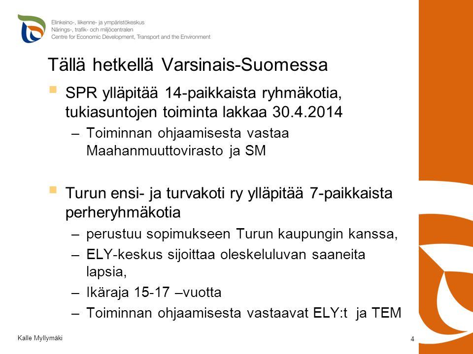 Tällä hetkellä Varsinais-Suomessa  SPR ylläpitää 14-paikkaista ryhmäkotia, tukiasuntojen toiminta lakkaa 30.4.2014 –Toiminnan ohjaamisesta vastaa Maahanmuuttovirasto ja SM  Turun ensi- ja turvakoti ry ylläpitää 7-paikkaista perheryhmäkotia –perustuu sopimukseen Turun kaupungin kanssa, –ELY-keskus sijoittaa oleskeluluvan saaneita lapsia, –Ikäraja 15-17 –vuotta –Toiminnan ohjaamisesta vastaavat ELY:t ja TEM 4 Kalle Myllymäki