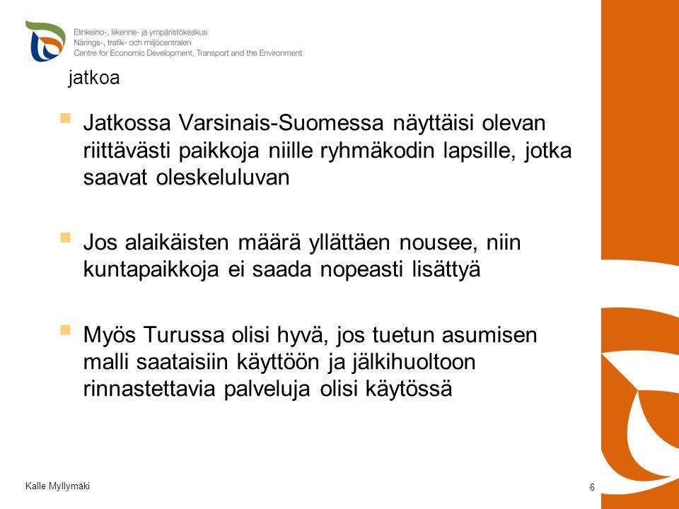 jatkoa  Jatkossa Varsinais-Suomessa näyttäisi olevan riittävästi paikkoja niille ryhmäkodin lapsille, jotka saavat oleskeluluvan  Jos alaikäisten määrä yllättäen nousee, niin kuntapaikkoja ei saada nopeasti lisättyä  Myös Turussa olisi hyvä, jos tuetun asumisen malli saataisiin käyttöön ja jälkihuoltoon rinnastettavia palveluja olisi käytössä 6 Kalle Myllymäki