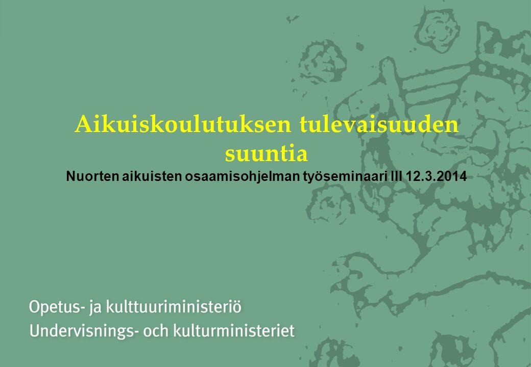 Aikuiskoulutuksen tulevaisuuden suuntia Nuorten aikuisten osaamisohjelman työseminaari III 12.3.2014