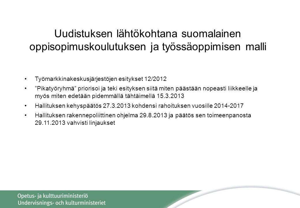 •Työmarkkinakeskusjärjestöjen esitykset 12/2012 • Pikatyöryhmä priorisoi ja teki esityksen siitä miten päästään nopeasti liikkeelle ja myös miten edetään pidemmällä tähtäimellä 15.3.2013 •Hallituksen kehyspäätös 27.3.2013 kohdensi rahoituksen vuosille 2014-2017 •Hallituksen rakennepoliittinen ohjelma 29.8.2013 ja päätös sen toimeenpanosta 29.11.2013 vahvisti linjaukset Uudistuksen lähtökohtana suomalainen oppisopimuskoulutuksen ja työssäoppimisen malli