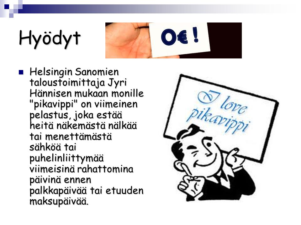 Hyödyt  Helsingin Sanomien taloustoimittaja Jyri Hännisen mukaan monille pikavippi on viimeinen pelastus, joka estää heitä näkemästä nälkää tai menettämästä sähköä tai puhelinliittymää viimeisinä rahattomina päivinä ennen palkkapäivää tai etuuden maksupäivää.