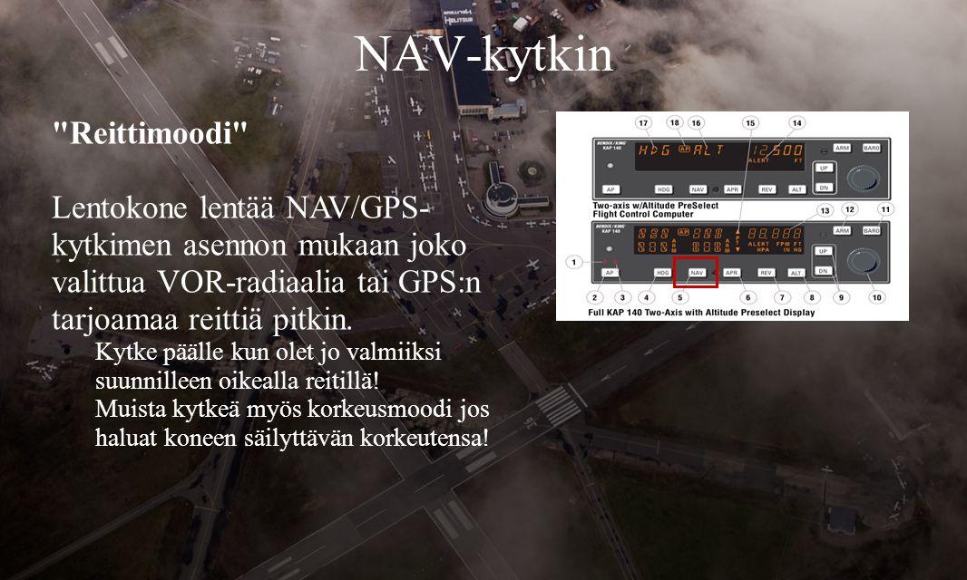 NAV-kytkin Reittimoodi Lentokone lentää NAV/GPS- kytkimen asennon mukaan joko valittua VOR-radiaalia tai GPS:n tarjoamaa reittiä pitkin.