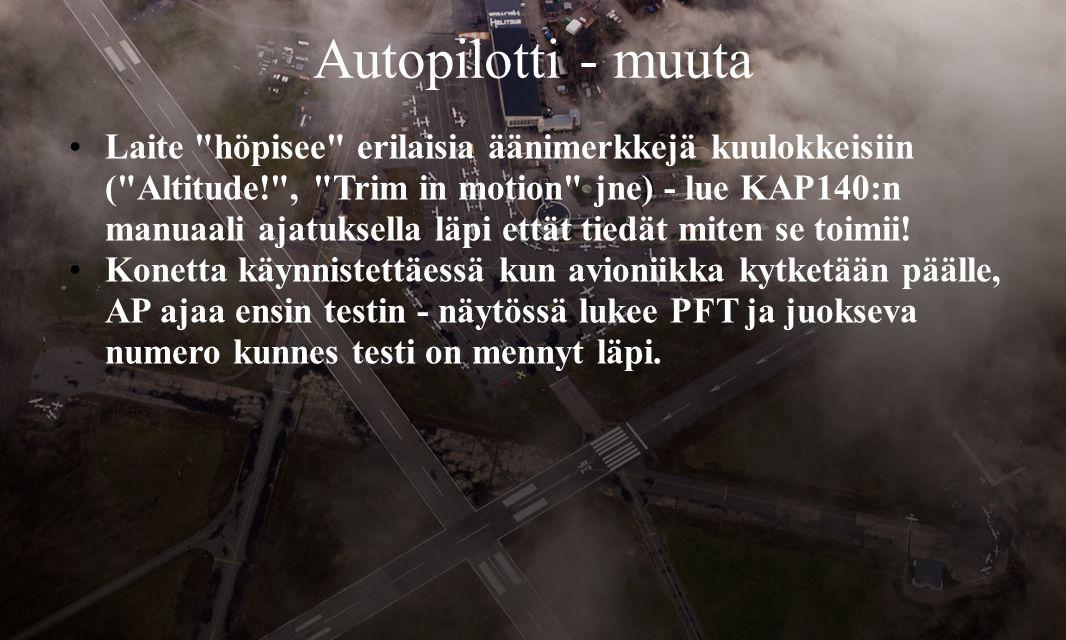 Autopilotti - muuta •Laite höpisee erilaisia äänimerkkejä kuulokkeisiin ( Altitude! , Trim in motion jne) - lue KAP140:n manuaali ajatuksella läpi ettät tiedät miten se toimii.