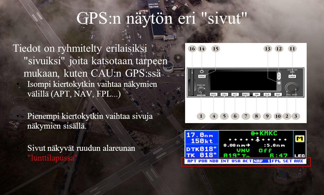 GPS:n näytön eri sivut Tiedot on ryhmitelty erilaisiksi sivuiksi joita katsotaan tarpeen mukaan, kuten CAU:n GPS:ssä •Isompi kiertokytkin vaihtaa näkymien välillä (APT, NAV, FPL...) •Pienempi kiertokytkin vaihtaa sivuja näkymien sisällä.