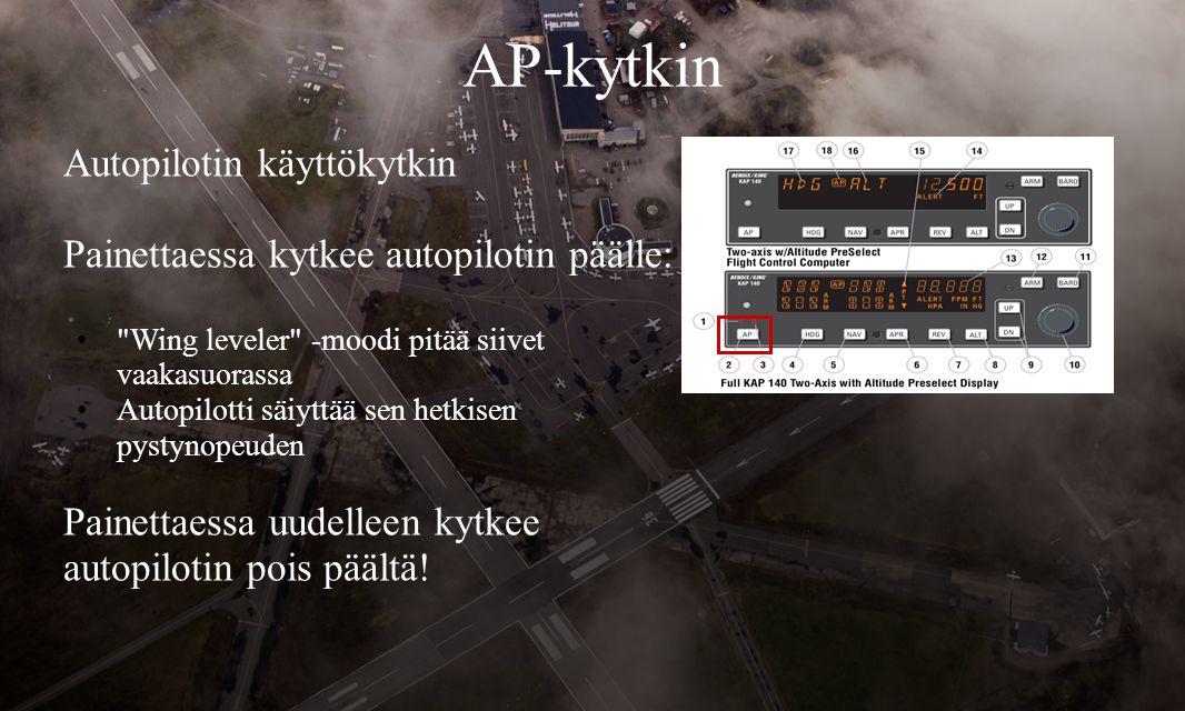 AP-kytkin Autopilotin käyttökytkin Painettaessa kytkee autopilotin päälle: • Wing leveler -moodi pitää siivet vaakasuorassa •Autopilotti säiyttää sen hetkisen pystynopeuden Painettaessa uudelleen kytkee autopilotin pois päältä!