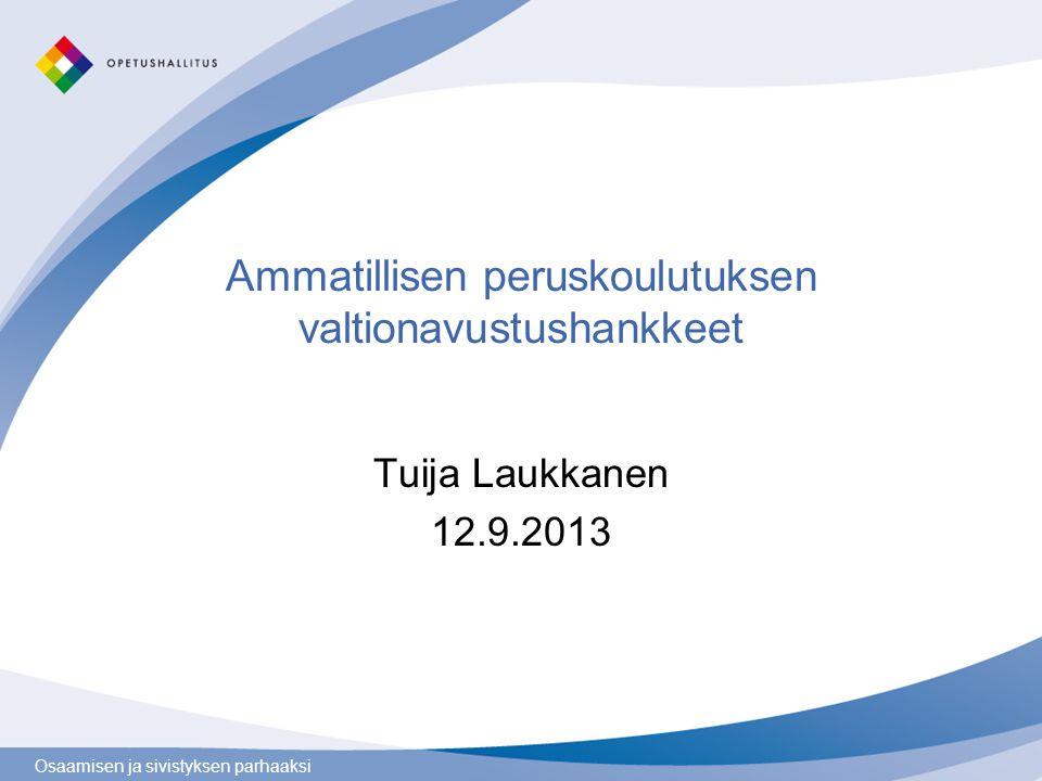 Osaamisen ja sivistyksen parhaaksi Ammatillisen peruskoulutuksen valtionavustushankkeet Tuija Laukkanen 12.9.2013