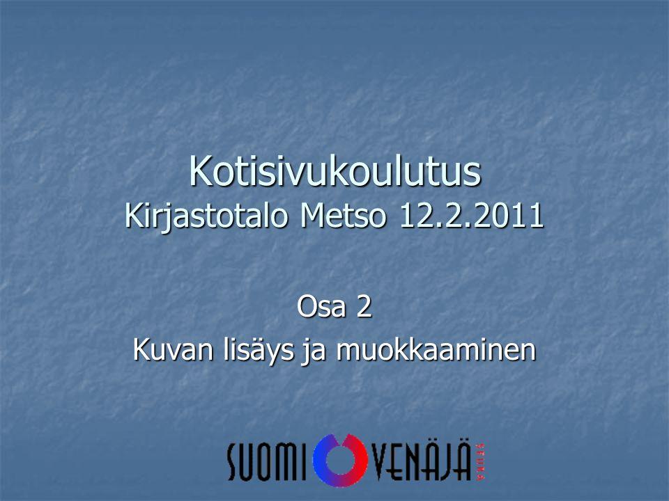 Kotisivukoulutus Kirjastotalo Metso 12.2.2011 Osa 2 Kuvan lisäys ja muokkaaminen