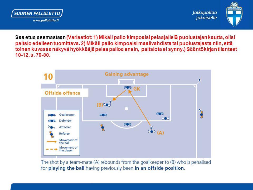 Saa etua asemastaan (Variaatiot: 1) Mikäli pallo kimpoaisi pelaajalle B puolustajan kautta, olisi paitsio edelleen tuomittava.