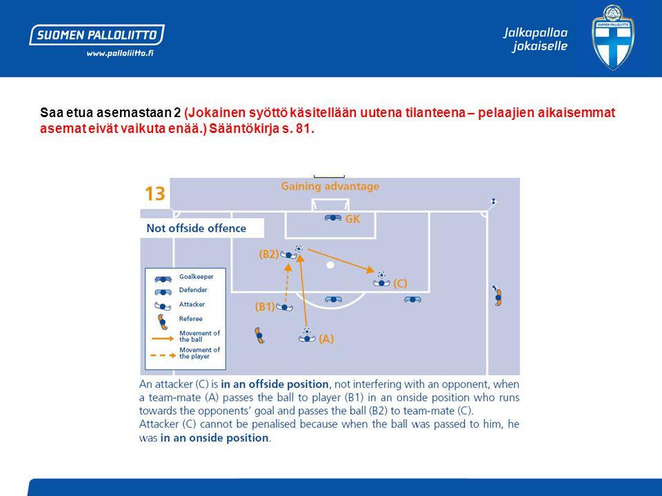 Saa etua asemastaan 2 (Jokainen syöttö käsitellään uutena tilanteena – pelaajien aikaisemmat asemat eivät vaikuta enää.) Sääntökirja s.