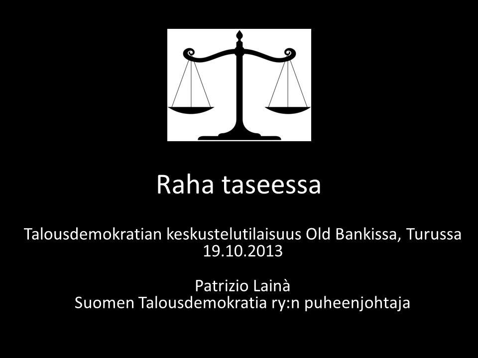 Raha taseessa Talousdemokratian keskustelutilaisuus Old Bankissa, Turussa 19.10.2013 Patrizio Lainà Suomen Talousdemokratia ry:n puheenjohtaja