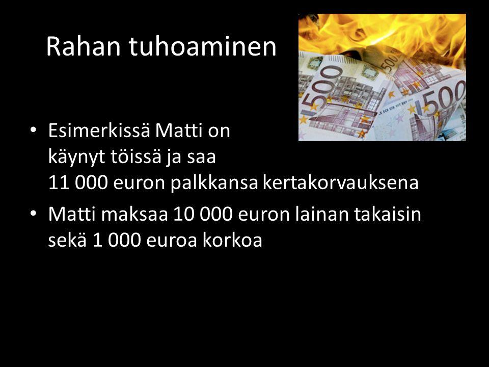 Rahan tuhoaminen • Esimerkissä Matti on käynyt töissä ja saa 11 000 euron palkkansa kertakorvauksena • Matti maksaa 10 000 euron lainan takaisin sekä 1 000 euroa korkoa