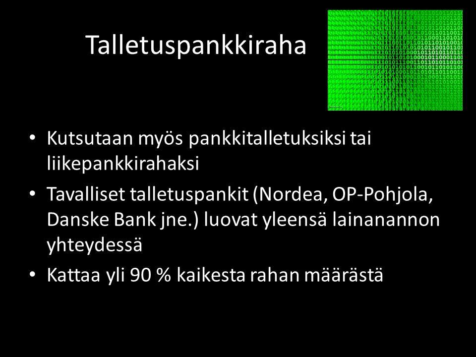 Talletuspankkiraha • Kutsutaan myös pankkitalletuksiksi tai liikepankkirahaksi • Tavalliset talletuspankit (Nordea, OP-Pohjola, Danske Bank jne.) luovat yleensä lainanannon yhteydessä • Kattaa yli 90 % kaikesta rahan määrästä