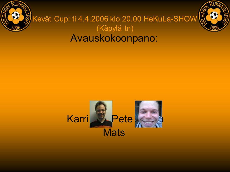 Kevät Cup: ti 4.4.2006 klo 20.00 HeKuLa-SHOW (Käpylä tn) Avauskokoonpano: Mats