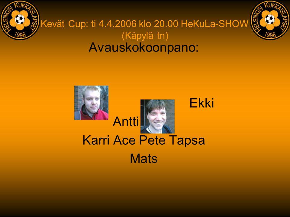 Kevät Cup: ti 4.4.2006 klo 20.00 HeKuLa-SHOW (Käpylä tn) Avauskokoonpano: Karri Ace Pete Tapsa Mats