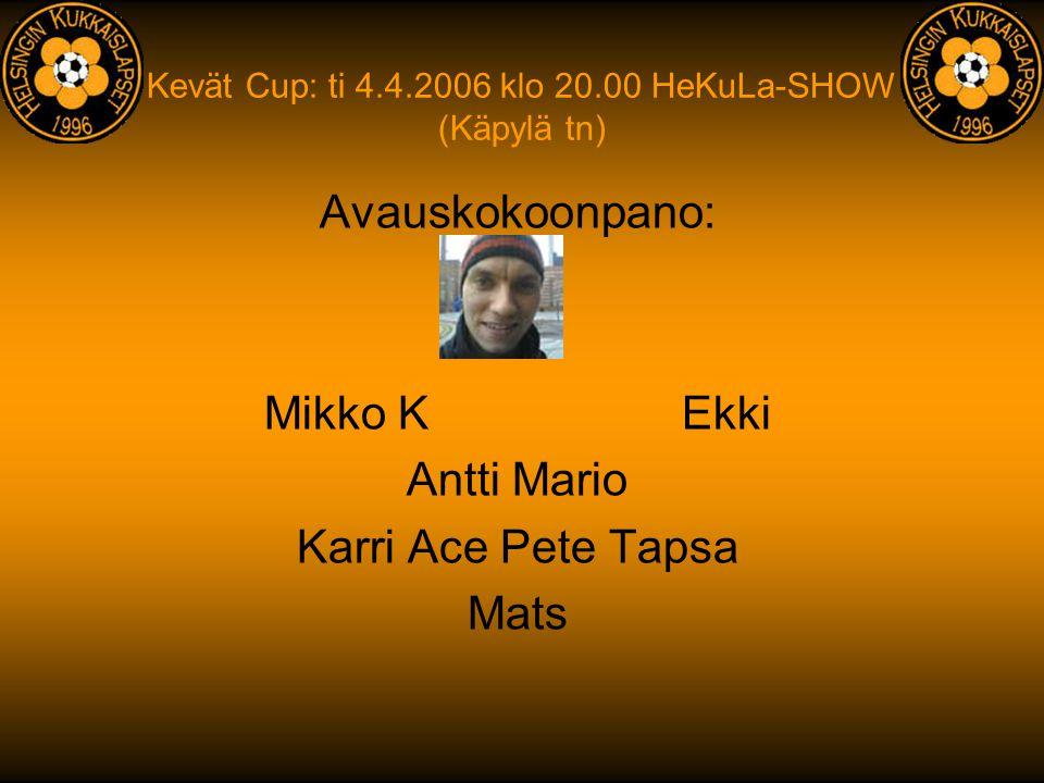 Kevät Cup: ti 4.4.2006 klo 20.00 HeKuLa-SHOW (Käpylä tn) Avauskokoonpano: Mikko Ekki Antti Mario Karri Ace Pete Tapsa Mats