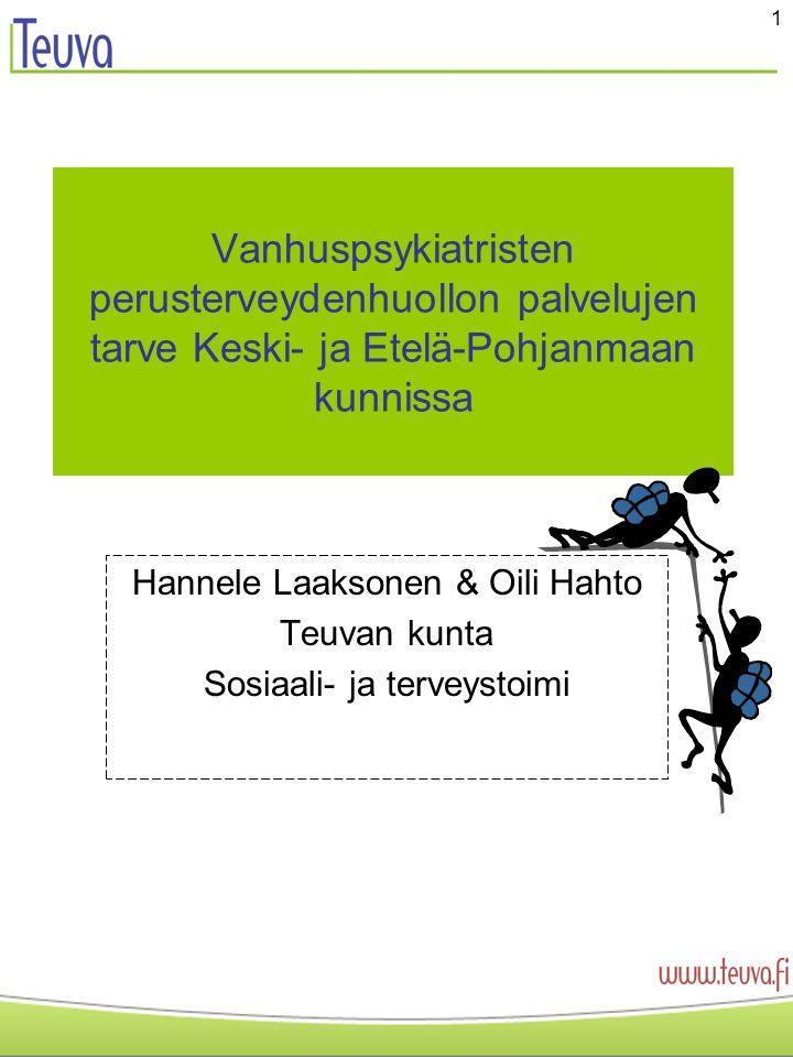 1 Vanhuspsykiatristen perusterveydenhuollon palvelujen tarve Keski- ja Etelä-Pohjanmaan kunnissa Hannele Laaksonen & Oili Hahto Teuvan kunta Sosiaali- ja terveystoimi