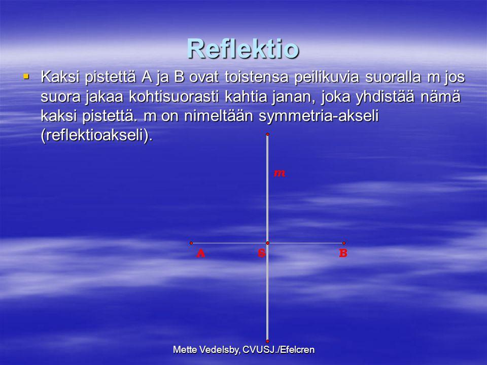 Mette Vedelsby, CVUSJ./Efelcren Reflektio  Kaksi pistettä A ja B ovat toistensa peilikuvia suoralla m jos suora jakaa kohtisuorasti kahtia janan, joka yhdistää nämä kaksi pistettä.