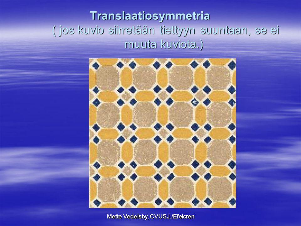 Mette Vedelsby, CVUSJ./Efelcren Translaatiosymmetria ( jos kuvio siirretään tiettyyn suuntaan, se ei muuta kuviota.)