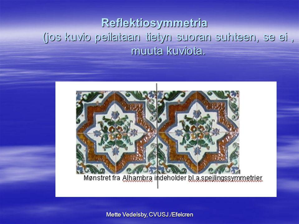 Mette Vedelsby, CVUSJ./Efelcren Reflektiosymmetria (jos kuvio peilataan tietyn suoran suhteen, se ei, muuta kuviota.