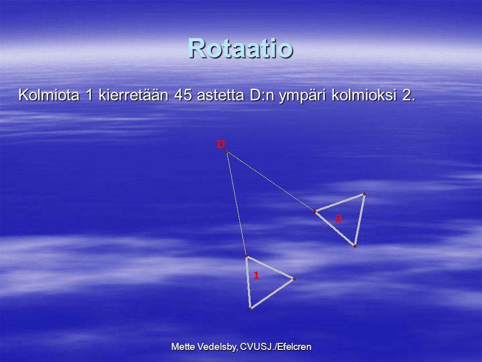 Mette Vedelsby, CVUSJ./Efelcren Rotaatio Kolmiota 1 kierretään 45 astetta D:n ympäri kolmioksi 2.